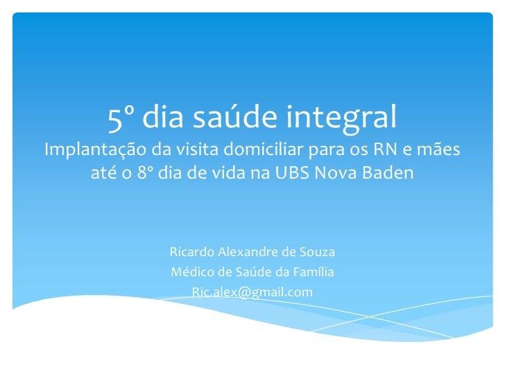 5º dia saúde integralImplantação da visita domiciliar para os RN e mães     até o 8º dia de vida na UBS Nova Baden        ...