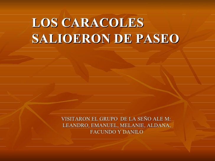 LOS CARACOLES SALIOERON DE PASEO VISITARON EL GRUPO  DE LA SEÑO ALE M:  LEANDRO, EMANUEL, MELANIE, ALDANA, FACUNDO Y DANILO