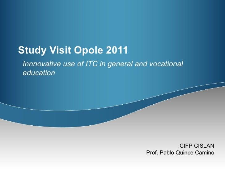 Study Visit Opole 2011 <ul><ul><li>Innnovative use of ITC in general and vocational education </li></ul></ul>
