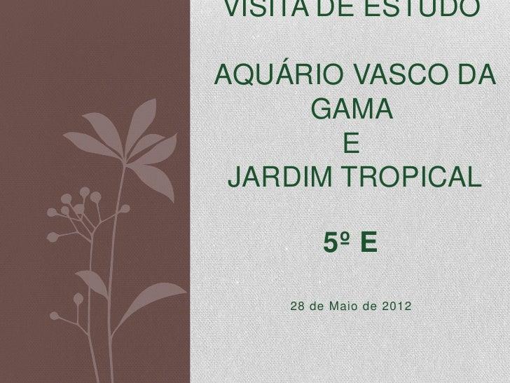 VISITA DE ESTUDOAQUÁRIO VASCO DA      GAMA        E JARDIM TROPICAL        5º E    28 de Maio de 2012