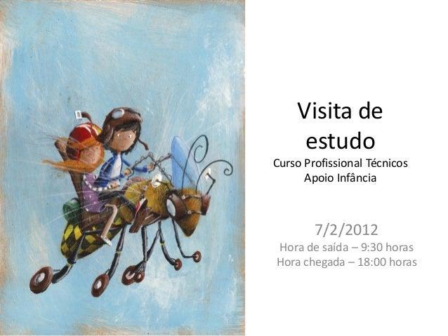 Visita de     estudoCurso Profissional Técnicos      Apoio Infância        7/2/2012Hora de saída – 9:30 horasHora chegada ...