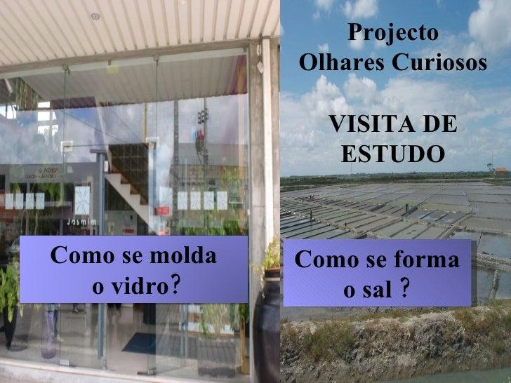 Como se forma o sal ? Projecto Olhares Curiosos VISITA DE ESTUDO Como se molda o vidro?