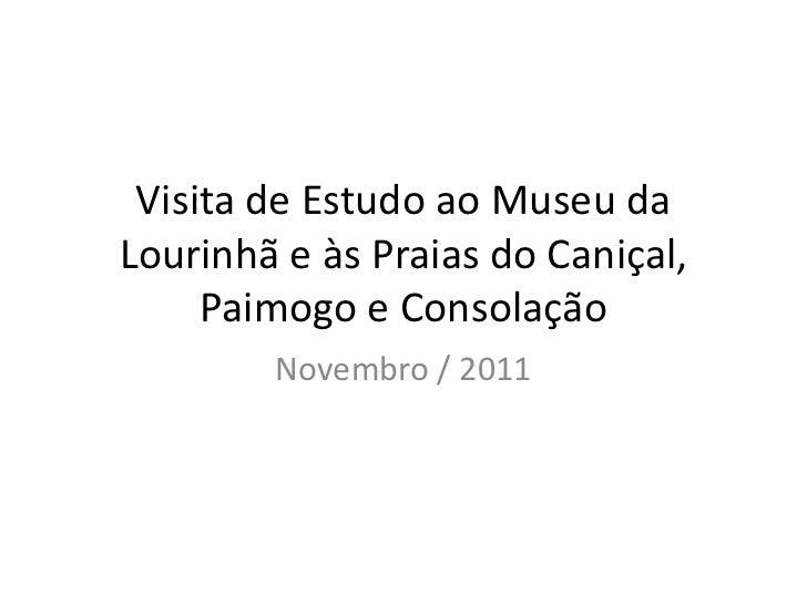 Visita de Estudo ao Museu daLourinhã e às Praias do Caniçal,     Paimogo e Consolação        Novembro / 2011