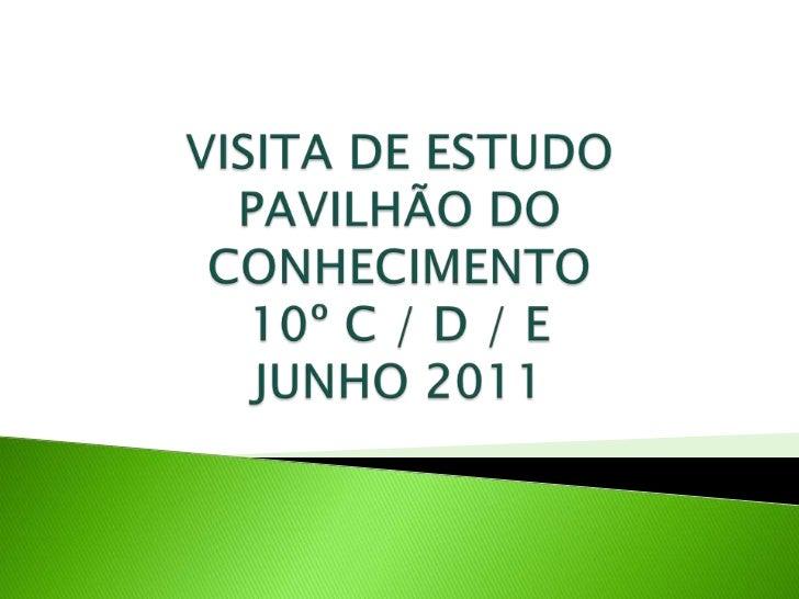VISITA DE ESTUDOPAVILHÃO DO CONHECIMENTO10º C / D / EJUNHO 2011 <br />