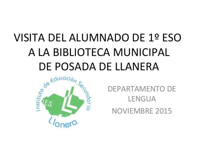 VISITA DEL ALUMNADO DE 1º ESO A LA BIBLIOTECA MUNICIPAL DE POSADA DE LLANERA DEPARTAMENTO DE LENGUA NOVIEMBRE 2015