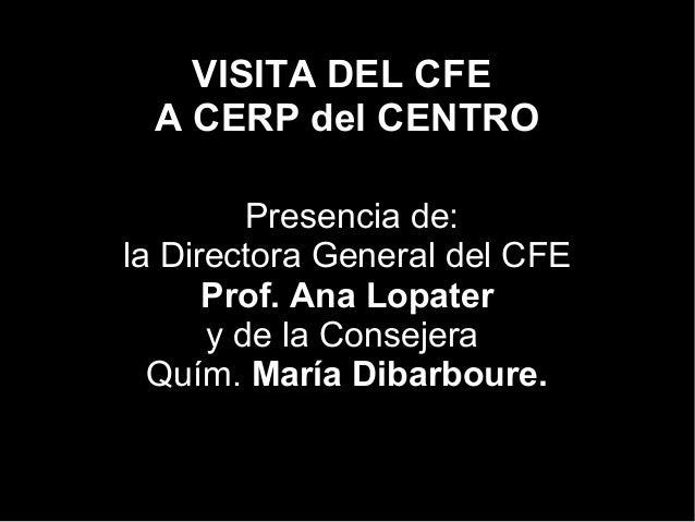 VISITA DEL CFE A CERP del CENTRO Presencia de: la Directora General del CFE Prof. Ana Lopater y de la Consejera Quím. Marí...