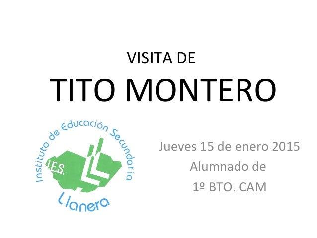 VISITA DE TITO MONTERO Jueves 15 de enero 2015 Alumnado de 1º BTO. CAM