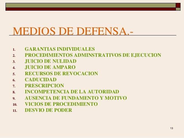 13 MEDIOS DE DEFENSA.- 1. GARANTIAS INDIVIDUALES 2. PROCEDIMIENTOS ADMINSTRATIVOS DE EJECUCION 3. JUICIO DE NULIDAD 4. JUI...