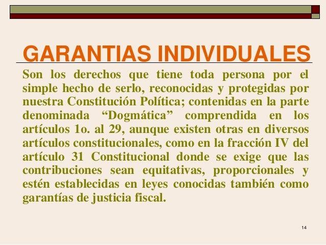 14 GARANTIAS INDIVIDUALES Son los derechos que tiene toda persona por el simple hecho de serlo, reconocidas y protegidas p...