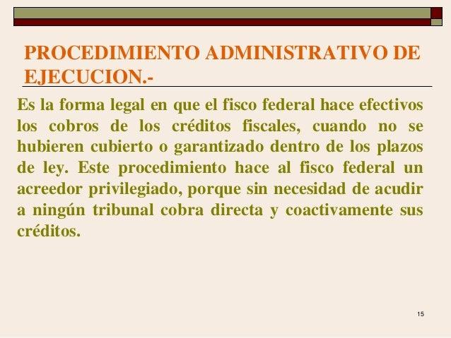 15 PROCEDIMIENTO ADMINISTRATIVO DE EJECUCION.- Es la forma legal en que el fisco federal hace efectivos los cobros de los ...