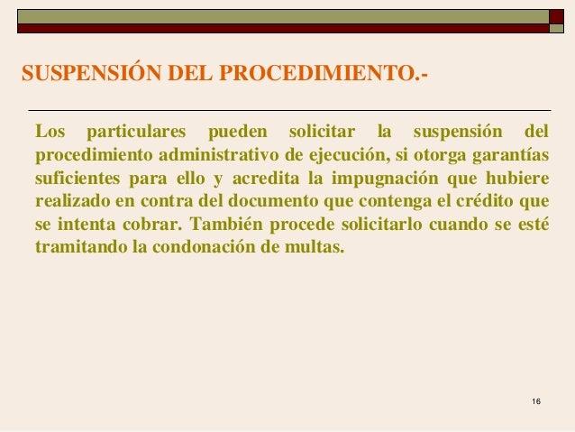 16 SUSPENSIÓN DEL PROCEDIMIENTO.- Los particulares pueden solicitar la suspensión del procedimiento administrativo de ejec...