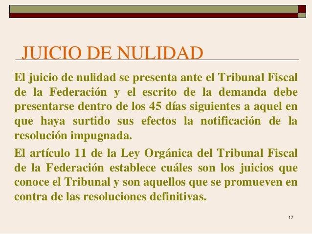 17 JUICIO DE NULIDAD El juicio de nulidad se presenta ante el Tribunal Fiscal de la Federación y el escrito de la demanda ...