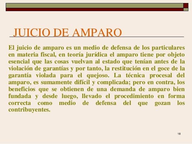 18 JUICIO DE AMPARO El juicio de amparo es un medio de defensa de los particulares en materia fiscal, en teoría jurídica e...