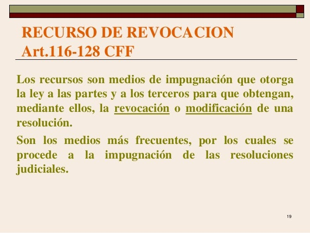 19 RECURSO DE REVOCACION Art.116-128 CFF Los recursos son medios de impugnación que otorga la ley a las partes y a los ter...