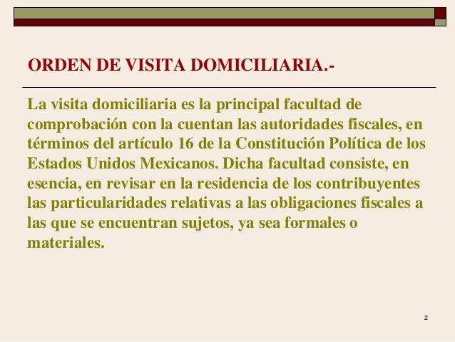 2 ORDEN DE VISITA DOMICILIARIA.- La visita domiciliaria es la principal facultad de comprobación con la cuentan las autori...