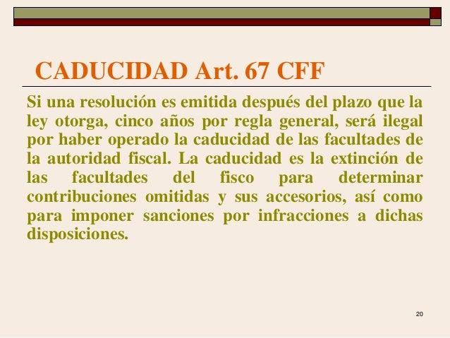 20 CADUCIDAD Art. 67 CFF Si una resolución es emitida después del plazo que la ley otorga, cinco años por regla general, s...