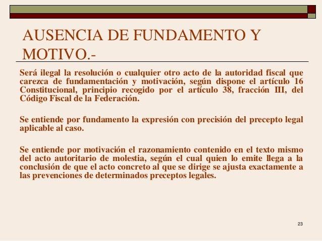 23 AUSENCIA DE FUNDAMENTO Y MOTIVO.- Será ilegal la resolución o cualquier otro acto de la autoridad fiscal que carezca de...