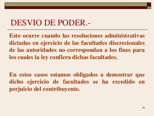 25 DESVIO DE PODER.- Esto ocurre cuando las resoluciones administrativas dictadas en ejercicio de las facultades discrecio...