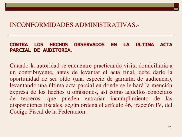26 INCONFORMIDADES ADMINISTRATIVAS.- CONTRA LOS HECHOS OBSERVADOS EN LA ULTIMA ACTA PARCIAL DE AUDITORIA. Cuando la autori...