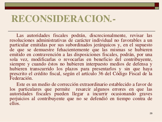 29 RECONSIDERACION.- Las autoridades fiscales podrán, discrecionalmente, revisar las resoluciones administrativas de carác...
