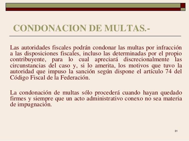 31 CONDONACION DE MULTAS.- Las autoridades fiscales podrán condonar las multas por infracción a las disposiciones fiscales...