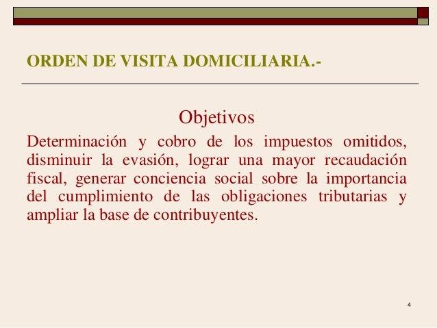 4 ORDEN DE VISITA DOMICILIARIA.- Objetivos Determinación y cobro de los impuestos omitidos, disminuir la evasión, lograr u...
