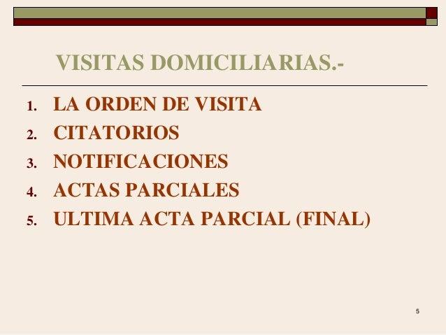5 VISITAS DOMICILIARIAS.- 1. LA ORDEN DE VISITA 2. CITATORIOS 3. NOTIFICACIONES 4. ACTAS PARCIALES 5. ULTIMA ACTA PARCIAL ...