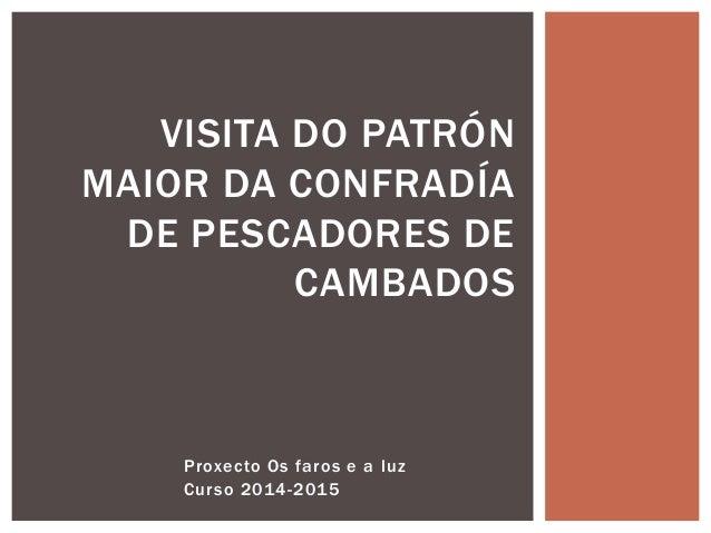 Proxecto Os faros e a luz Curso 2014-2015 VISITA DO PATRÓN MAIOR DA CONFRADÍA DE PESCADORES DE CAMBADOS
