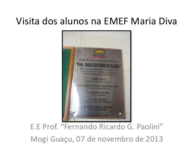 """Visita dos alunos na EMEF Maria Diva  E.E Prof. """"Fernando Ricardo G. Paolini"""" Mogi Guaçu, 07 de novembro de 2013"""