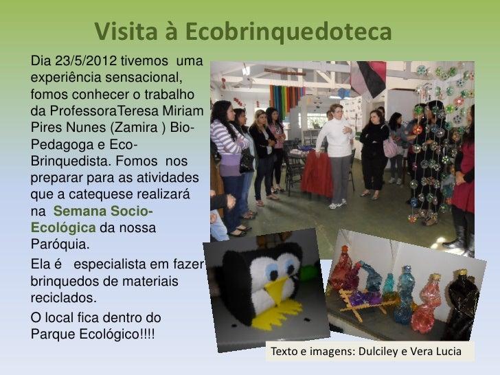 Visita à EcobrinquedotecaDia 23/5/2012 tivemos umaexperiência sensacional,fomos conhecer o trabalhoda ProfessoraTeresa Mir...