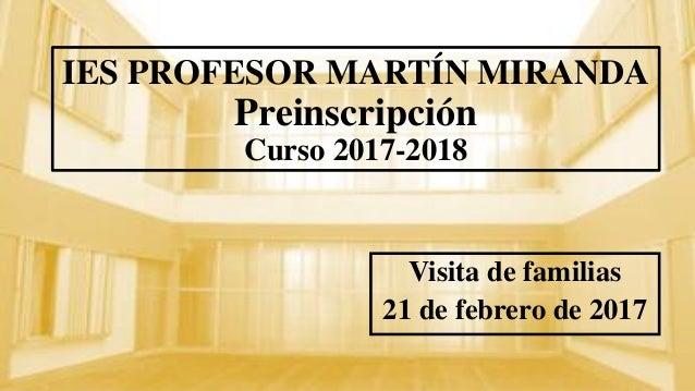 IES PROFESOR MARTÍN MIRANDA Preinscripción Curso 2017-2018 Visita de familias 21 de febrero de 2017
