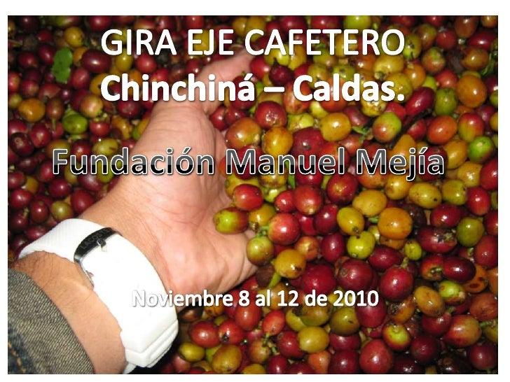 Noviembre 8 al 12 de 2010<br />GIRA EJE CAFETERO<br />Chinchiná – Caldas.<br />Fundación Manuel Mejía<br />