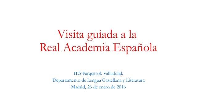 Visita guiada a la Real Academia Española IES Parquesol. Valladolid. Departamento de Lengua Castellana y Literatura Madrid...