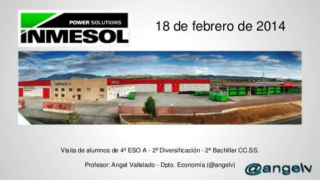 18 de febrero de 2014  Visita de alumnos de 4º ESO A - 2º Diversificación - 2º Bachiller CC.SS.  Profesor: Angel Vallelado...