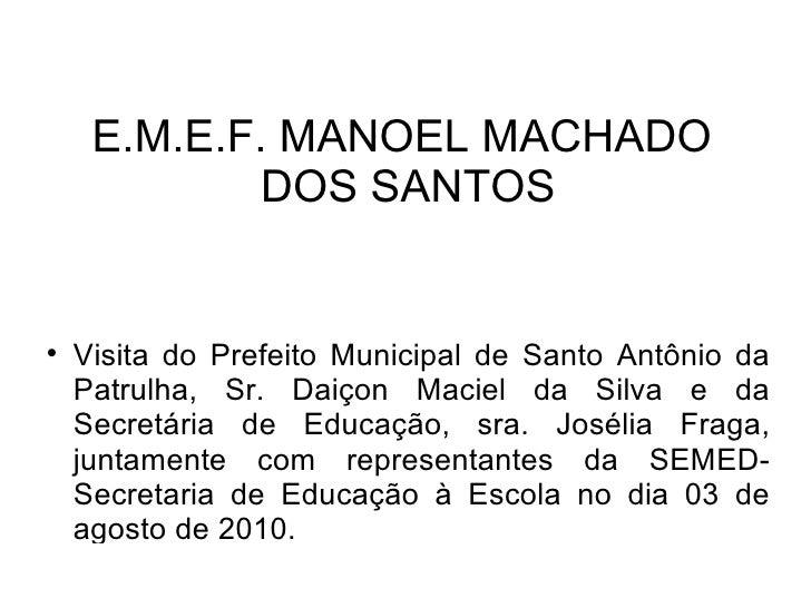 E.M.E.F. MANOEL MACHADO              DOS SANTOS        Visita do Prefeito Municipal de Santo Antônio da     Patrulha, Sr....