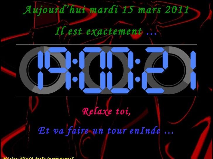Aujourd'hui  mardi 15 mars 2011 Il est exactement  … Relaxe toi, Et va faire un tour enInde … Música: Hindú-árabe instrume...