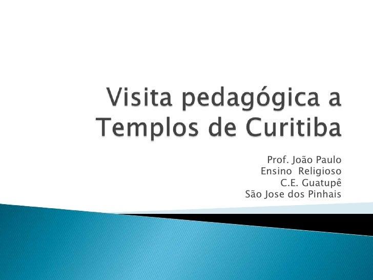 Visita pedagógica a Templos de Curitiba<br />Prof. João Paulo <br />Ensino  Religioso<br />C.E.Guatupê<br />São Jose dos P...