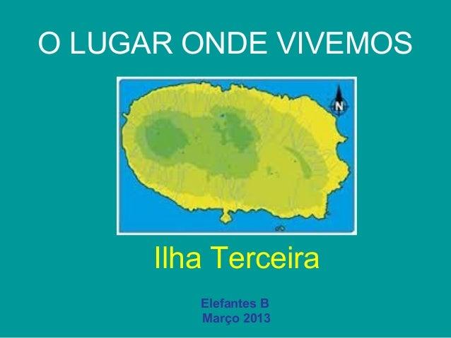 O LUGAR ONDE VIVEMOS      Ilha Terceira         Elefantes B         Março 2013