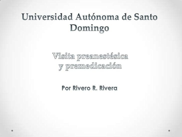 Universidad Autónoma de Santo Domingo<br />Visita preanestésica y premedicación<br />Por Rivero R. Rivera<br />