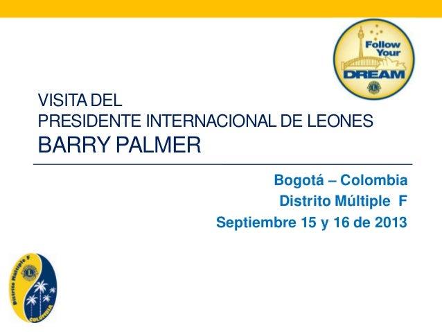VISITADEL PRESIDENTE INTERNACIONAL DE LEONES BARRY PALMER Bogotá – Colombia Distrito Múltiple F Septiembre 15 y 16 de 2013