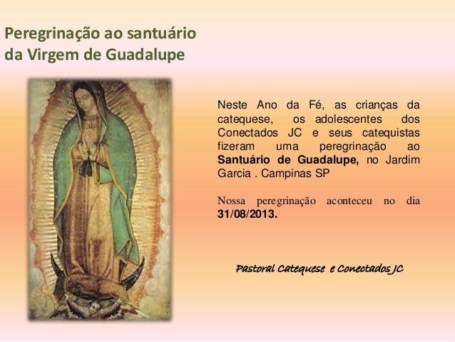 Peregrinação ao santuário da Virgem de Guadalupe Neste Ano da Fé, as crianças da catequese, os adolescentes dos Conectados...