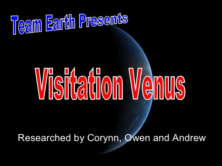 Researched by Corynn, Owen and Andrew Team Earth Presents Visitation Venus