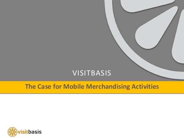 VISITBASIS The Case for Mobile Merchandising Activities