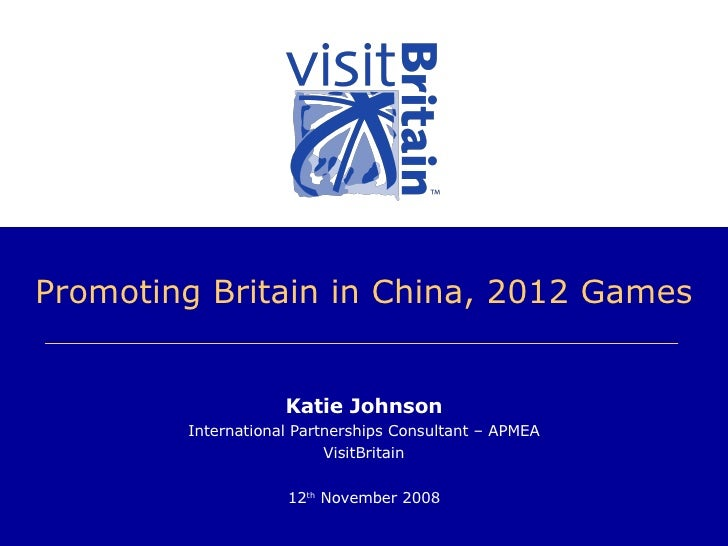 Promoting Britain in China, 2012 Games Katie Johnson International Partnerships Consultant – APMEA VisitBritain 12 th  Nov...