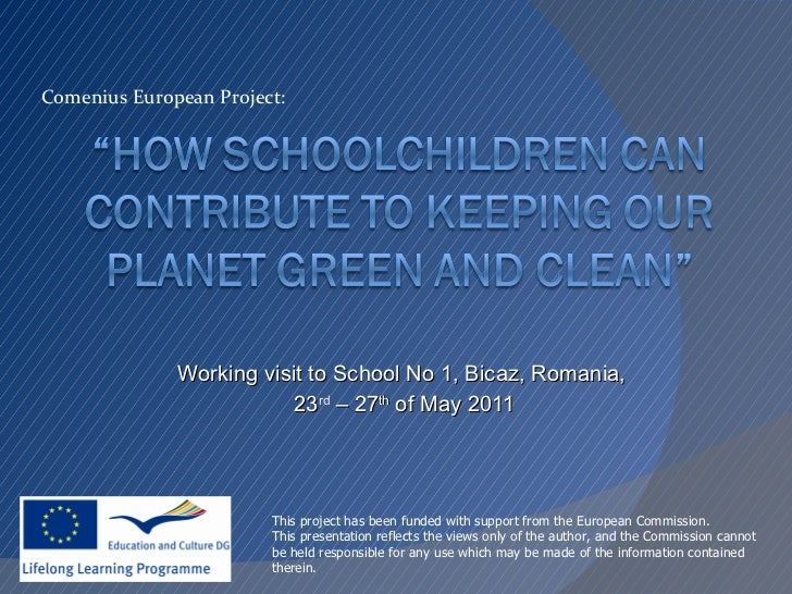 Working visit to School No 1, Bicaz, Romania,  23 rd  – 27 th  of May 2011 Comenius European Project: This project has bee...