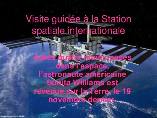 Visite guidée à la Station spatiale internationale Aprés quatre moins pasés       dans l'espace,  l'astronaute américaine ...