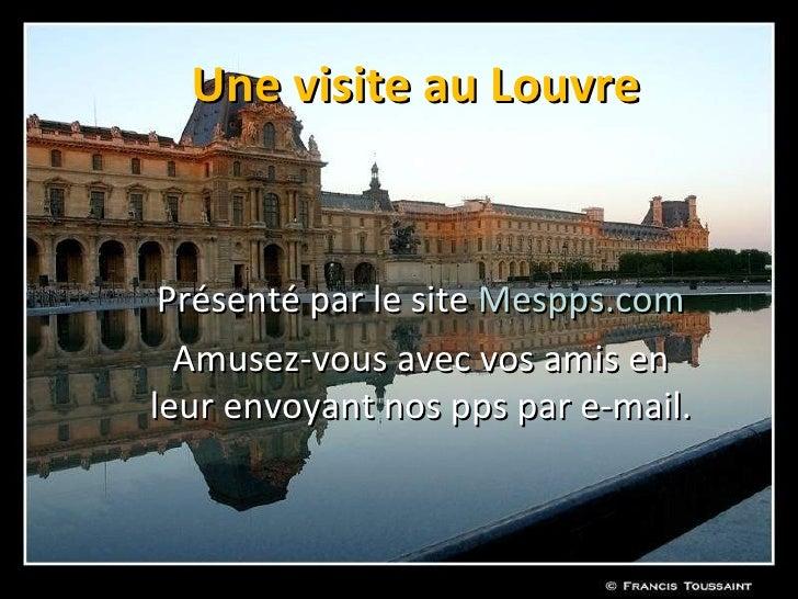 Une visite au Louvre    Présenté par le site Mespps.com   Amusez-vous avec vos amis en leur envoyant nos pps par e-mail.