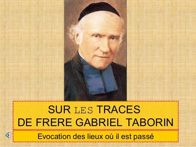 SUR LES TRACES DE FRERE GABRIEL TABORIN Evocation des lieux où il est passé