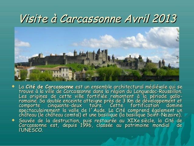 Visite à Carcassonne Avril 2013   La Cité de Carcassonne est un ensemble architectural médiévale qui se    trouve à la vi...