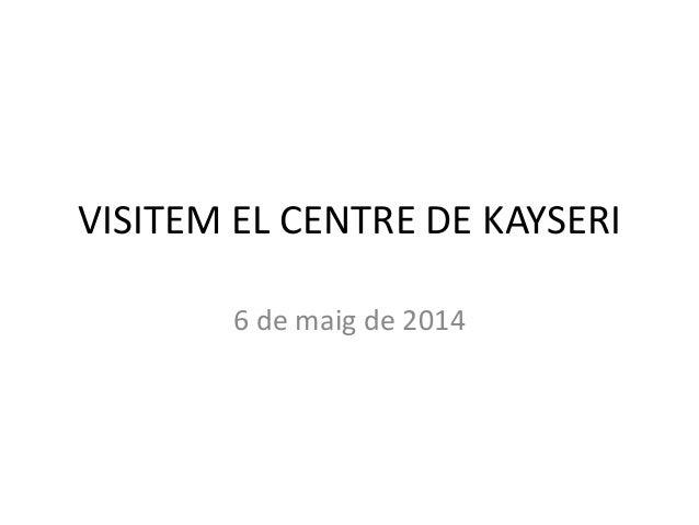 VISITEM EL CENTRE DE KAYSERI 6 de maig de 2014